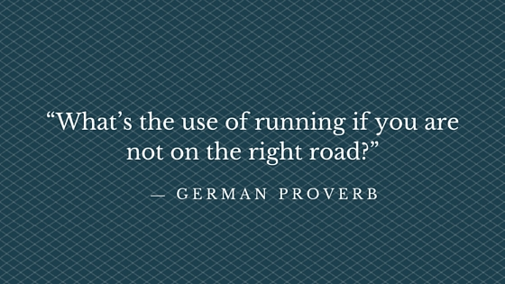 """""""What's the use of running if you are not on the right road?"""" ― German proverb"""