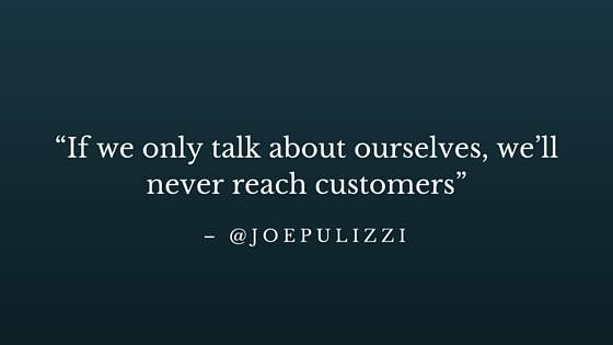 """""""If we only talk about ourselves, we'll never reach customers"""" - @JoePulizzi"""