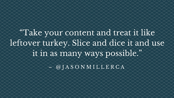"""""""Take your content and treat it like leftover turkey. Slice and dice it and use it in as many ways possible."""" - @JasonMillerCA"""