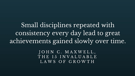 Small disciplines repeated with consistency every day lead to great achievements gained slowly over time. JOHN C. MAXWELL,The 15 Invaluable Laws of Growth