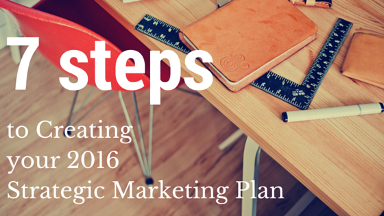 7 Steps to Creating your 2016 Strategic Marketing Plan