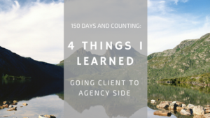 150 Days and Counting: 4 Things I've Learned By Going Client to Agency Side