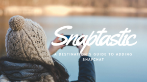 Snaptastic: A Destination's Guide to Adding Snapchat