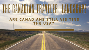 The Canadian Traveler Landscape – Are Canadians still visiting the USA?