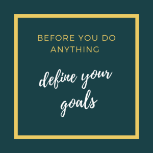 Before you do anything define your goals
