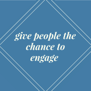 Give people a chance to engage