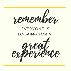 Remember everyone is looking for a great experience