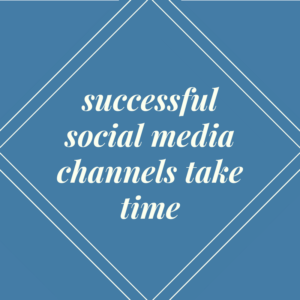 Successful social media channels take time