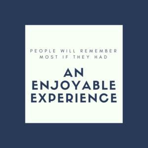 People will remember most if they had an enjoyable experience