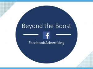 Beyond the Boost - Facebook Advertising