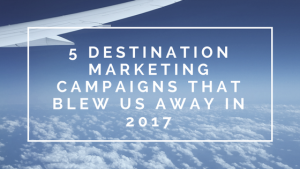 5 Destination Marketing Campaigns That Blew Us Away in 2017