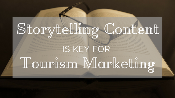 Storytelling content is key to tourism marketing