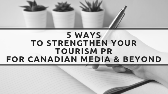 5 Ways to Strengthen Your Tourism PR for Canadian Media & Beyond