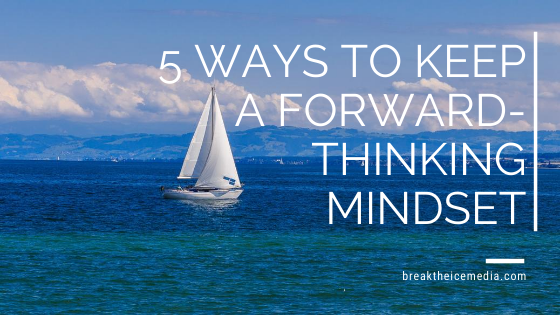 5 Ways to Keep a Forward-Thinking Mindset
