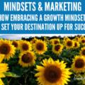 Mindsets & Marketing: How Embracing a Growth Mindset Can Set Your Destination up for Success