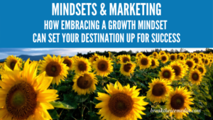 Mindsets & Marketing: How Embracing a Growth Mindset Can Set Your Destination up for Success