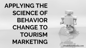 Applying the Science of Behavior Change to Tourism Marketing